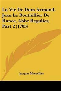 La Vie De Dom Armand-jean Le Bouthillier De Rance, Abbe Regulier