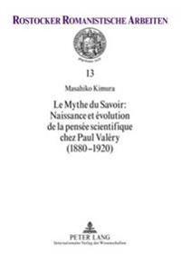 Le Mythe Du Savoir: Naissance Et Évolution de la Pensée Scientifique Chez Paul Valéry (1880-1920)