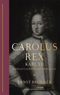 Carolus Rex : Karl XII – hans liv i sanning återberättat