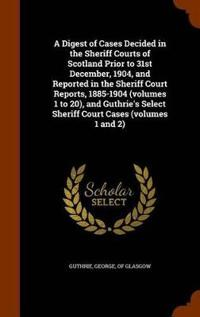 A Digest of Cases Decided in the Sheriff Courts of Scotland Prior to 31st December, 1904, and Reported in the Sheriff Court Reports, 1885-1904 (Volumes 1 to 20), and Guthrie's Select Sheriff Court Cases (Volumes 1 and 2)