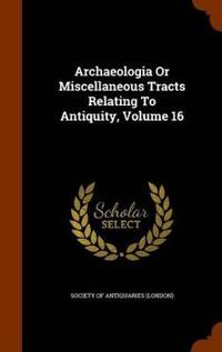Archaeologia or Miscellaneous Tracts Relating to Antiquity, Volume 16