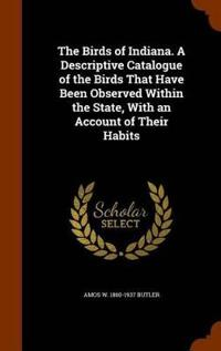 The Birds of Indiana. a Descriptive Catalogue of the Birds That Have Been Observed Within the State, with an Account of Their Habits
