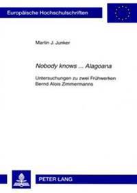 Nobody Knows ... Alagoana: Untersuchungen Zu Zwei Fruehwerken Bernd Alois Zimmermanns