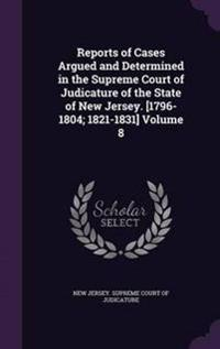 Reports of Cases Argued and Determined in the Supreme Court of Judicature of the State of New Jersey. [1796-1804; 1821-1831] Volume 8