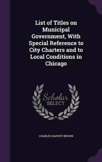 List of Titles on Municipal Government, with Special Reference to City Charters and to Local Conditions in Chicago