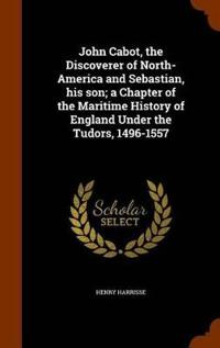 John Cabot, the Discoverer of North-America and Sebastian, His Son; A Chapter of the Maritime History of England Under the Tudors, 1496-1557