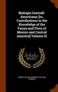 Biologia Centrali-Americana; [Or, Contributions to the Knowledge of the Fauna and Flora of Mexico and Central America] Volume 21