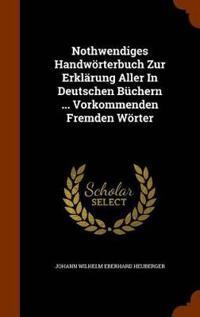 Nothwendiges Handworterbuch Zur Erklarung Aller in Deutschen Buchern ... Vorkommenden Fremden Worter