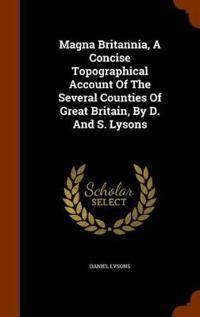 Magna Britannia, a Concise Topographical Account of the Several Counties of Great Britain, by D. and S. Lysons