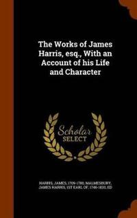 The Works of James Harris, Esq., with an Account of His Life and Character