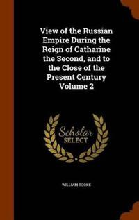 View of the Russian Empire During the Reign of Catharine the Second, and to the Close of the Present Century Volume 2