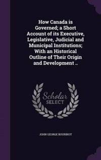 How Canada Is Governed; A Short Account of Its Executive, Legislative, Judicial and Municipal Institutions; With an Historical Outline of Their Origin and Development ..