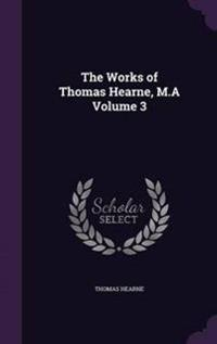 The Works of Thomas Hearne, M.a Volume 3