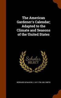 The American Gardener's Calendar; Adapted to the Climate and Seasons of the United States