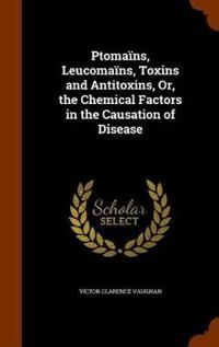 Ptomains, Leucomains, Toxins and Antitoxins, Or, the Chemical Factors in the Causation of Disease