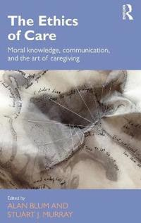 The Ethics of Care: Moral Knowledge, Communication, and the Art of Caregiving