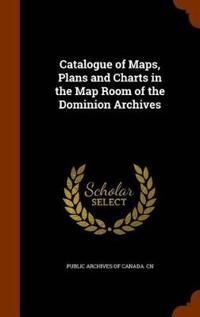 Catalogue of Maps, Plans and Charts in the Map Room of the Dominion Archives