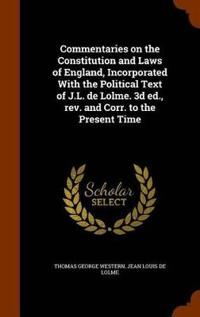 Commentaries on the Constitution and Laws of England, Incorporated with the Political Text of J.L. de Lolme. 3D Ed., REV. and Corr. to the Present Time