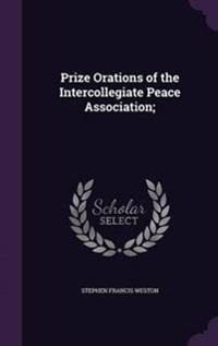 Prize Orations of the Intercollegiate Peace Association;