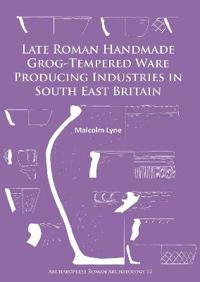 Late Roman Handmade Grog-Tempered Ware Producing Industries in South East Britain