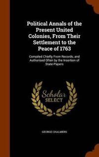 Political Annals of the Present United Colonies, from Their Settlement to the Peace of 1763