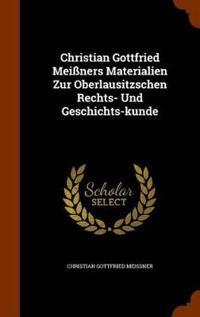 Christian Gottfried Meissners Materialien Zur Oberlausitzschen Rechts- Und Geschichts-Kunde