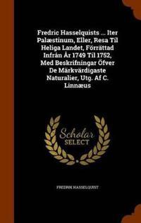 Fredric Hasselquists ... Iter Palaestinum, Eller, Resa Til Heliga Landet, Forrattad Infran AR 1749 Til 1752, Med Beskrifningar Ofver de Markvardigaste Naturalier, Utg. AF C. Linnaeus