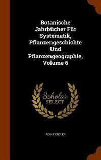 Botanische Jahrbucher Fur Systematik, Pflanzengeschichte Und Pflanzengeographie, Volume 6