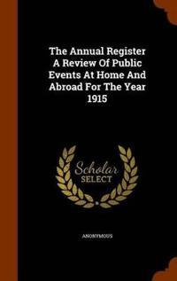 The Annual Register a Review of Public Events at Home and Abroad for the Year 1915