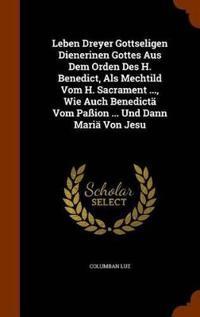 Leben Dreyer Gottseligen Dienerinen Gottes Aus Dem Orden Des H. Benedict, ALS Mechtild Vom H. Sacrament ..., Wie Auch Benedicta Vom Passion ... Und Dann Maria Von Jesu