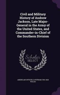 Civil and Military History of Andrew Jackson, Late Major-General in the Army of the United States, and Commander-In-Chief of the Southern Division