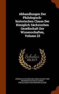 Abhandlungen Der Philologisch-Historischen Classe Der Koniglich Sachsischen Gesellschaft Der Wissenschaften, Volume 23