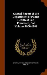 Annual Report of the Department of Public Health of San Francisco, Cal Volume 1900-1901