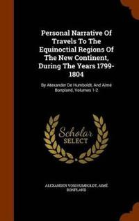 Personal Narrative of Travels to the Equinoctial Regions of the New Continent, During the Years 1799-1804