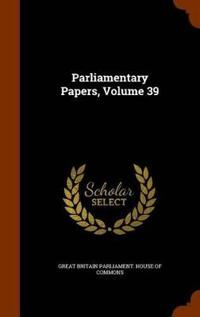 Parliamentary Papers, Volume 39