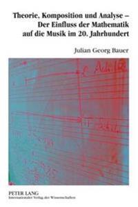 Theorie, Komposition Und Analyse - Der Einfluss Der Mathematik Auf Die Musik Im 20. Jahrhundert: Eine Musikwissenschaftliche Analyse Der Interdependen