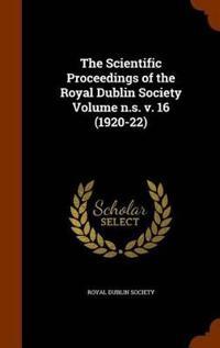 The Scientific Proceedings of the Royal Dublin Society Volume N.S. V. 16 (1920-22)