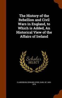 The History of the Rebellion and Civil Wars in England, to Which Is Added, an Historical View of the Affairs of Ireland