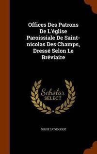 Offices Des Patrons de L'Eglise Paroissiale de Saint-Nicolas Des Champs, Dresse Selon Le Breviaire