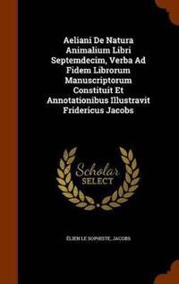 Aeliani de Natura Animalium Libri Septemdecim, Verba Ad Fidem Librorum Manuscriptorum Constituit Et Annotationibus Illustravit Fridericus Jacobs