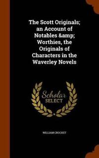 The Scott Originals; An Account of Notables & Worthies, the Originals of Characters in the Waverley Novels