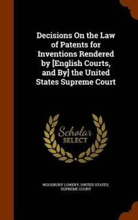 Decisions on the Law of Patents for Inventions Rendered by [English Courts, and By] the United States Supreme Court