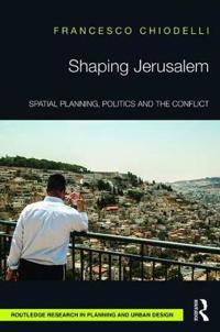 Shaping Jerusalem: Spatial Planning, Politics and the Conflict