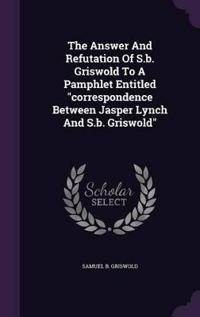 The Answer and Refutation of S.B. Griswold to a Pamphlet Entitled Correspondence Between Jasper Lynch and S.B. Griswold
