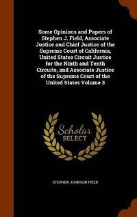 Some Opinions and Papers of Stephen J. Field, Associate Justice and Chief Justice of the Supreme Court of California, United States Circuit Justice for the Ninth and Tenth Circuits, and Associate Justice of the Supreme Court of the United States Volume 3