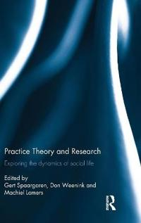 Practice Theory and Research: Exploring the Dynamics of Social Life