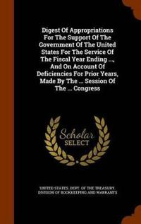 Digest of Appropriations for the Support of the Government of the United States for the Service of the Fiscal Year Ending ..., and on Account of Deficiencies for Prior Years, Made by the ... Session of the ... Congress