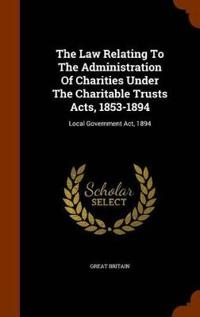The Law Relating to the Administration of Charities Under the Charitable Trusts Acts, 1853-1894