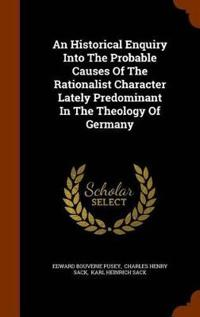 An Historical Enquiry Into the Probable Causes of the Rationalist Character Lately Predominant in the Theology of Germany