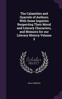 The Calamities and Quarrels of Authors; With Some Inquiries Respecting Their Moral and Literary Characters, and Memoirs for Our Literary History Volume 2